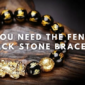 Why You Need The Feng Shui Black Stone Bracelet